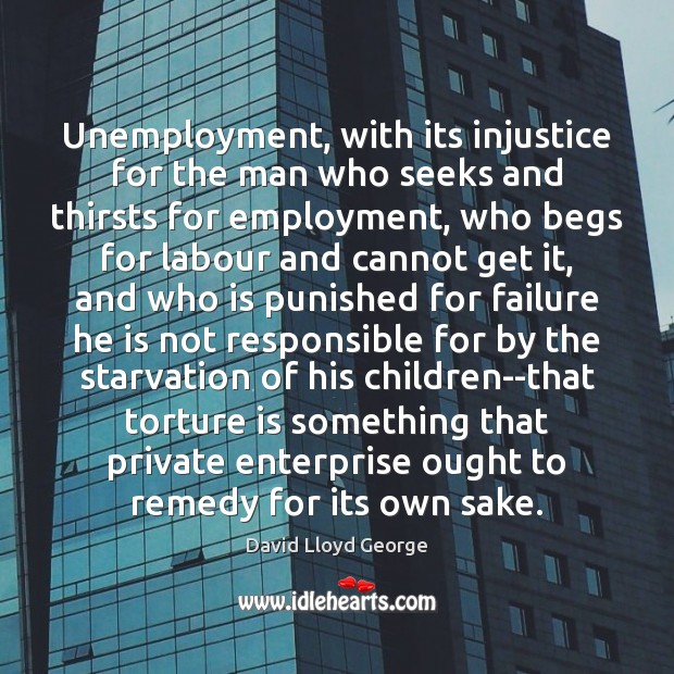 Unemployment, with its injustice for the man who seeks and thirsts for David Lloyd George Picture Quote