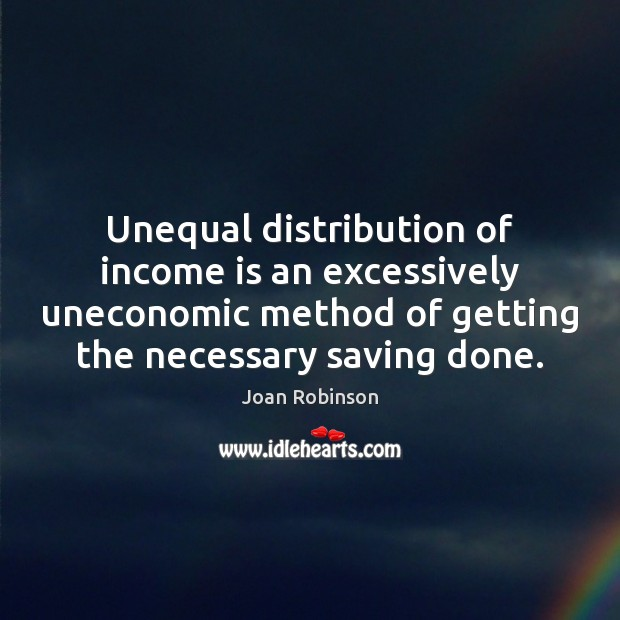 Unequal distribution of income is an excessively uneconomic method of getting the Joan Robinson Picture Quote