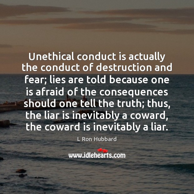Unethical conduct is actually the conduct of destruction and fear; lies are L Ron Hubbard Picture Quote