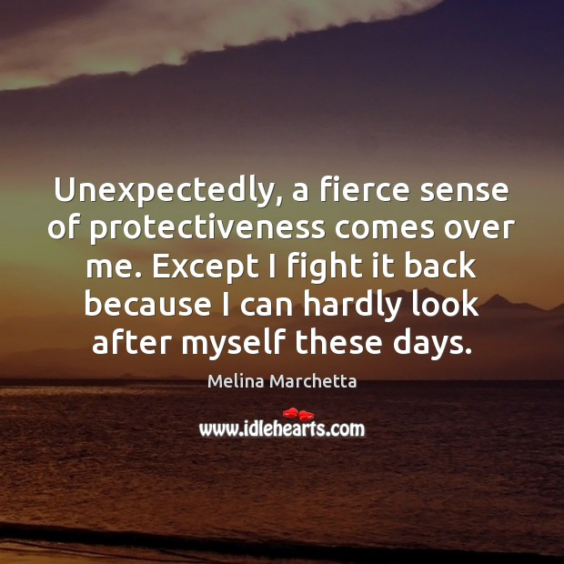 Unexpectedly, a fierce sense of protectiveness comes over me. Except I fight Melina Marchetta Picture Quote