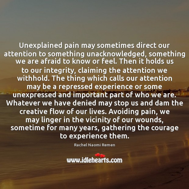 Unexplained pain may sometimes direct our attention to something unacknowledged, something we Rachel Naomi Remen Picture Quote