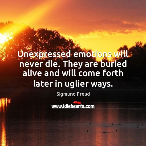Unexpressed emotions will never die. They are buried alive and will come Image