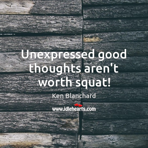 Unexpressed good thoughts aren't worth squat! Image