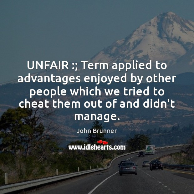 UNFAIR :; Term applied to advantages enjoyed by other people which we tried John Brunner Picture Quote