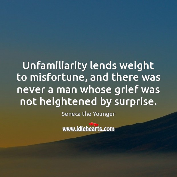Unfamiliarity lends weight to misfortune, and there was never a man whose Image