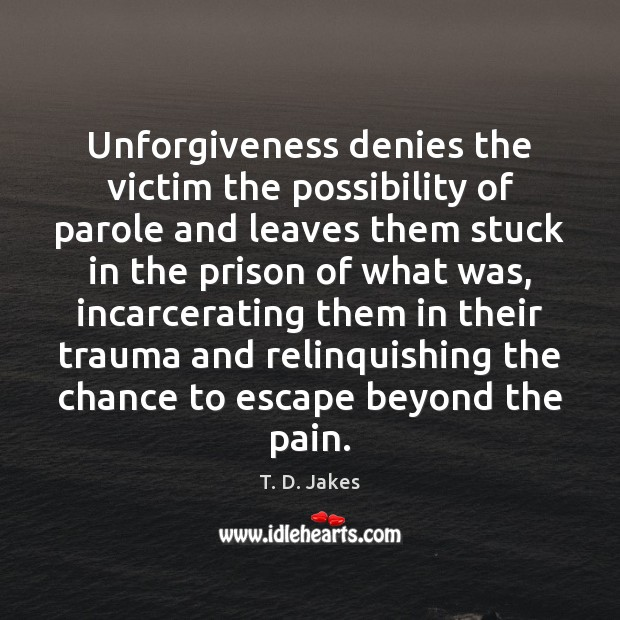 Unforgiveness denies the victim the possibility of parole and leaves them stuck Image
