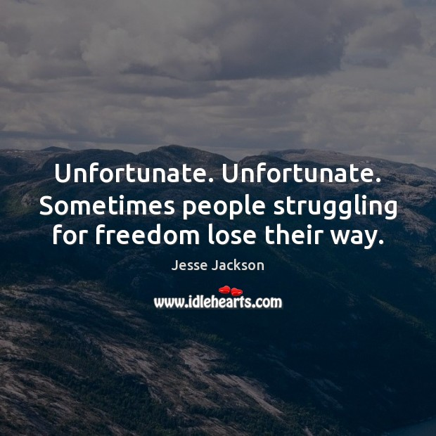 Unfortunate. Unfortunate. Sometimes people struggling for freedom lose their way. Struggle Quotes Image
