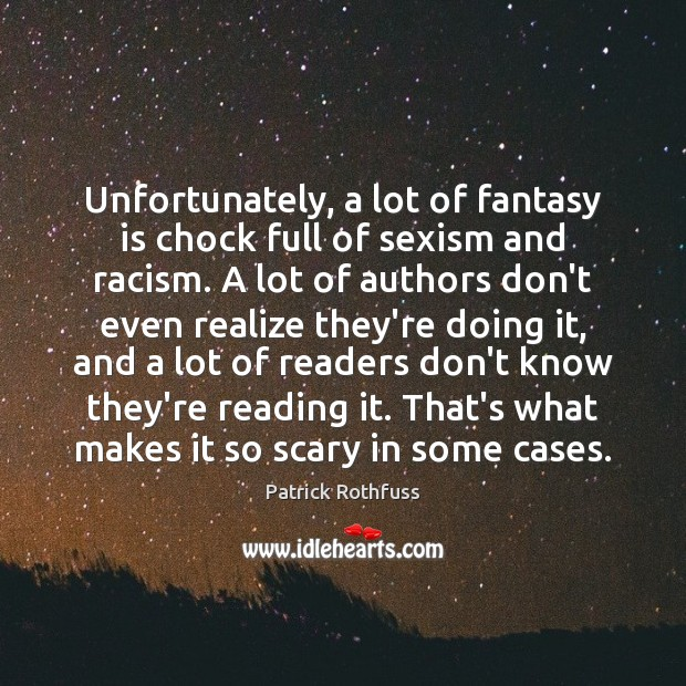 Unfortunately, a lot of fantasy is chock full of sexism and racism. Patrick Rothfuss Picture Quote