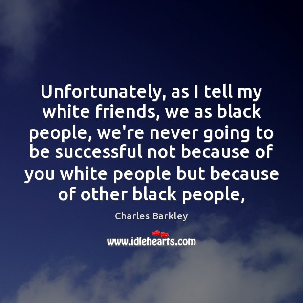 Unfortunately, as I tell my white friends, we as black people, we're Image