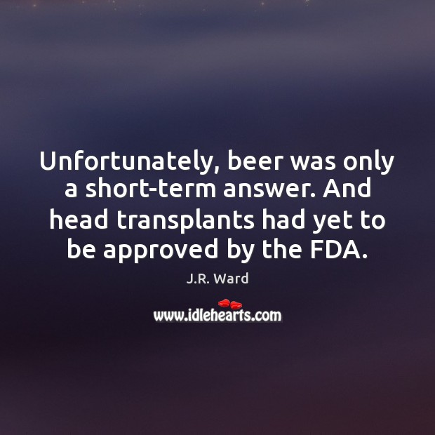 Image, Unfortunately, beer was only a short-term answer. And head transplants had yet