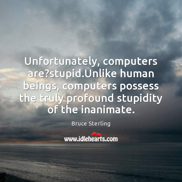 Unfortunately, computers are?stupid.Unlike human beings, computers possess the truly profound Bruce Sterling Picture Quote