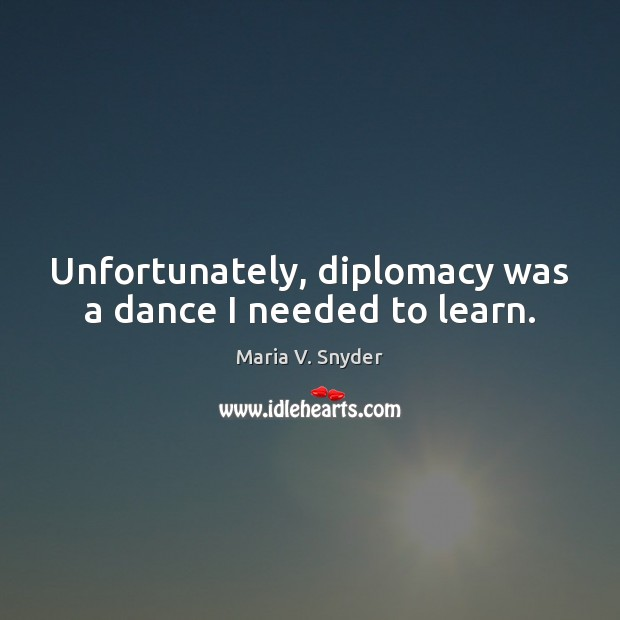 Unfortunately, diplomacy was a dance I needed to learn. Maria V. Snyder Picture Quote