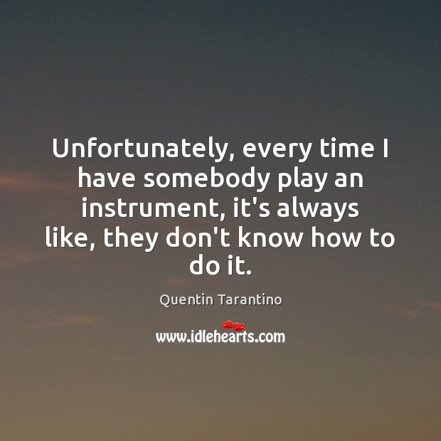 Unfortunately, every time I have somebody play an instrument, it's always like, Quentin Tarantino Picture Quote