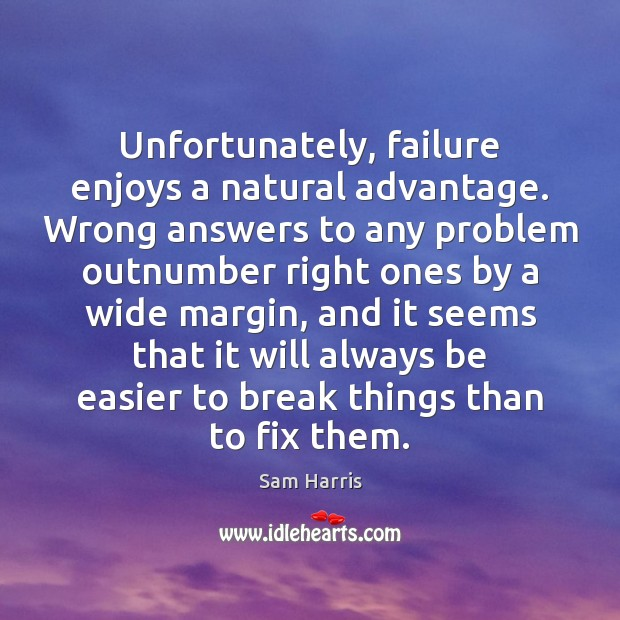 Unfortunately, failure enjoys a natural advantage. Wrong answers to any problem outnumber Sam Harris Picture Quote