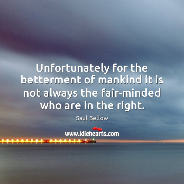 Unfortunately for the betterment of mankind it is not always the fair-minded Image