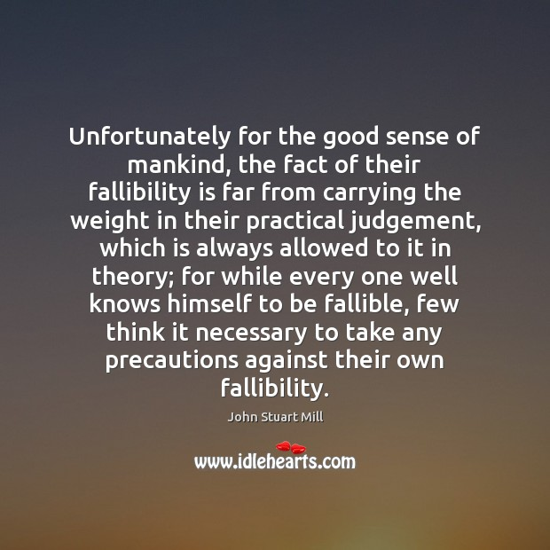 Unfortunately for the good sense of mankind, the fact of their fallibility John Stuart Mill Picture Quote
