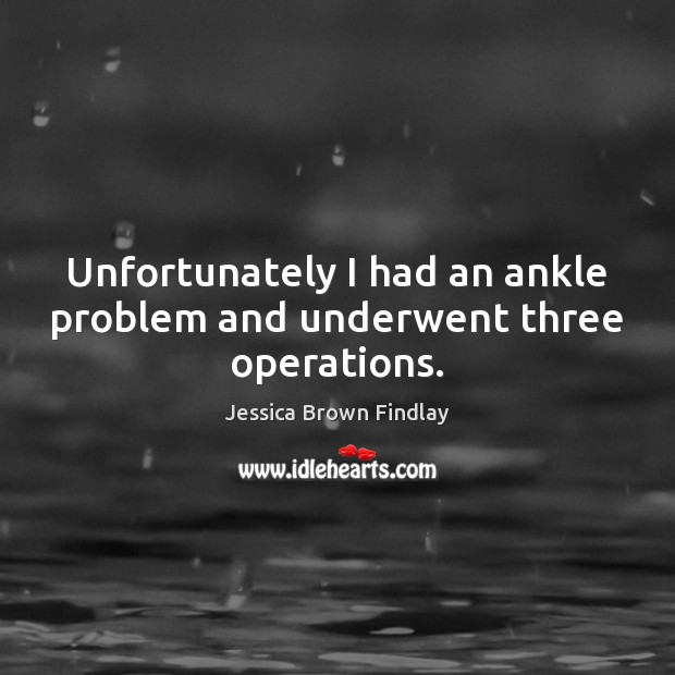 Unfortunately I had an ankle problem and underwent three operations. Jessica Brown Findlay Picture Quote