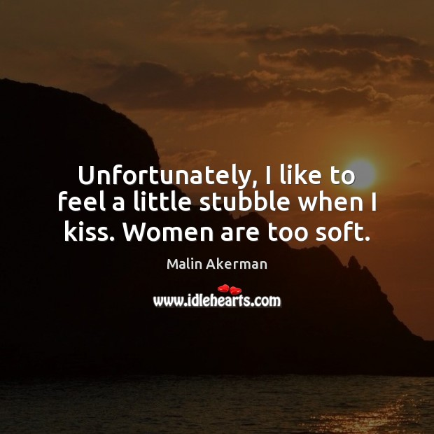 Unfortunately, I like to feel a little stubble when I kiss. Women are too soft. Malin Akerman Picture Quote