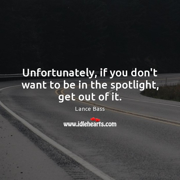 Unfortunately, if you don't want to be in the spotlight, get out of it. Lance Bass Picture Quote