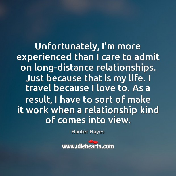 Unfortunately, I'm more experienced than I care to admit on long-distance relationships. Hunter Hayes Picture Quote
