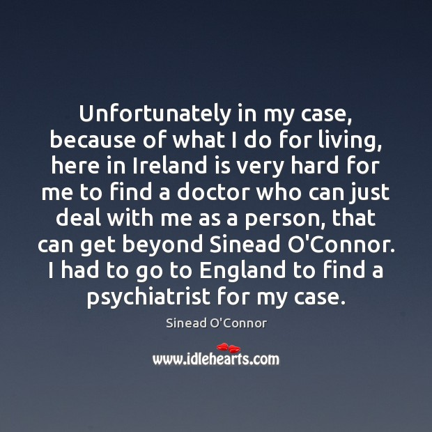 Unfortunately in my case, because of what I do for living, here Sinead O'Connor Picture Quote