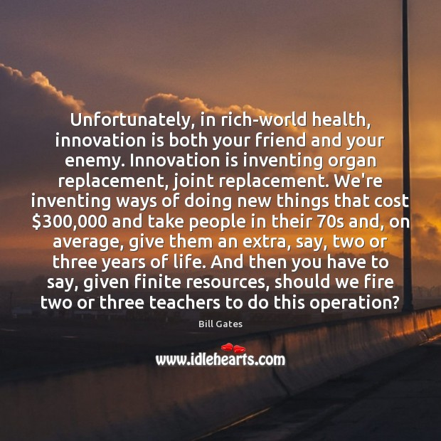 Unfortunately, in rich-world health, innovation is both your friend and your enemy. Bill Gates Picture Quote