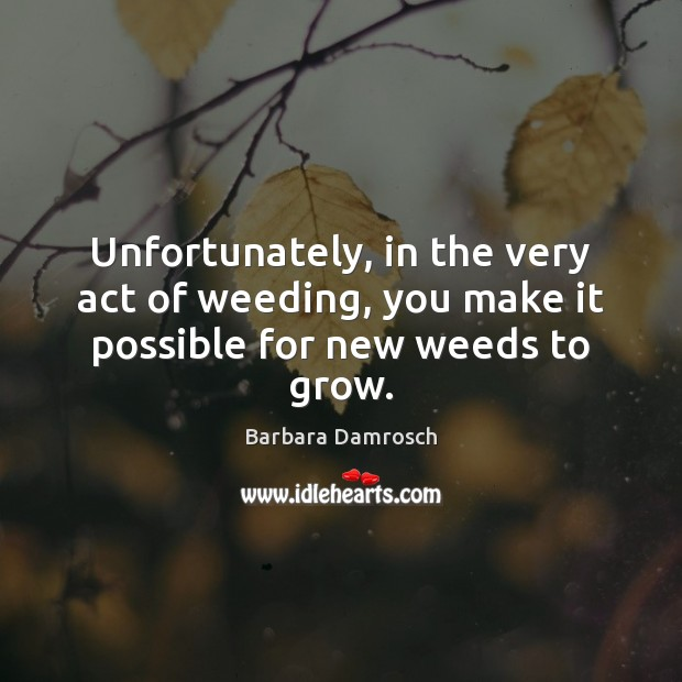 Image, Unfortunately, in the very act of weeding, you make it possible for new weeds to grow.
