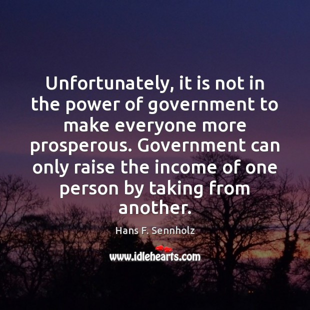 Unfortunately, it is not in the power of government to make everyone Income Quotes Image