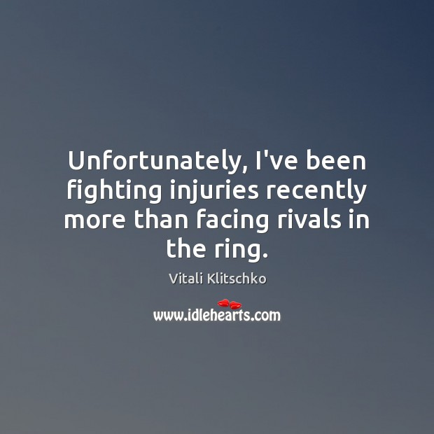 Unfortunately, I've been fighting injuries recently more than facing rivals in the ring. Image