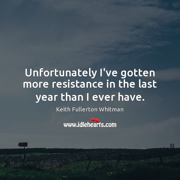 Unfortunately I've gotten more resistance in the last year than I ever have. Keith Fullerton Whitman Picture Quote