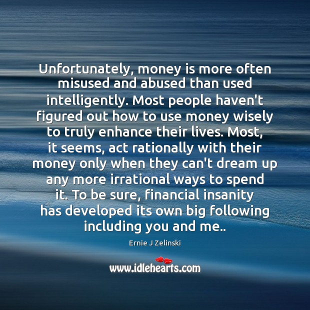 Unfortunately, money is more often misused and abused than used intelligently. Most Ernie J Zelinski Picture Quote