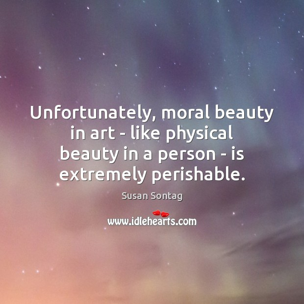 Unfortunately, moral beauty in art – like physical beauty in a person Susan Sontag Picture Quote
