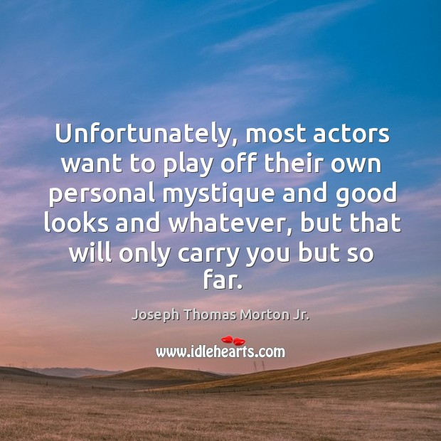 Unfortunately, most actors want to play off their own personal mystique and good looks and whatever Image