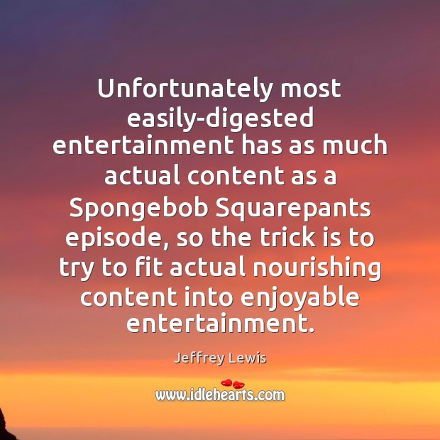 Unfortunately most easily-digested entertainment has as much actual content as a Spongebob Jeffrey Lewis Picture Quote