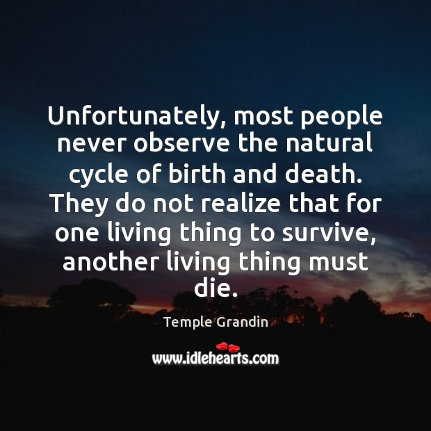 Unfortunately, most people never observe the natural cycle of birth and death. Temple Grandin Picture Quote
