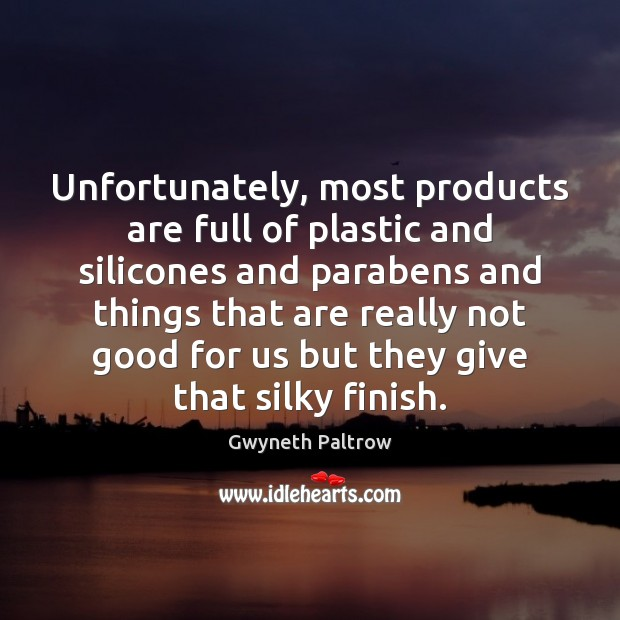 Unfortunately, most products are full of plastic and silicones and parabens and Gwyneth Paltrow Picture Quote
