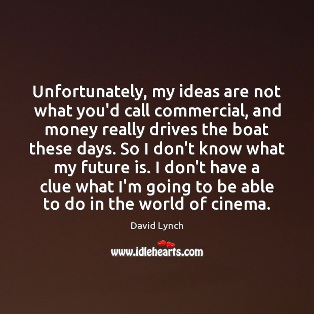 Unfortunately, my ideas are not what you'd call commercial, and money really David Lynch Picture Quote