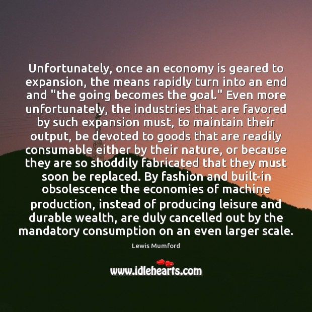 Lewis Mumford Picture Quote image saying: Unfortunately, once an economy is geared to expansion, the means rapidly turn