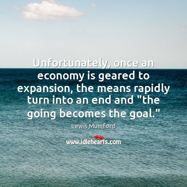 Unfortunately, once an economy is geared to expansion, the means rapidly turn Lewis Mumford Picture Quote