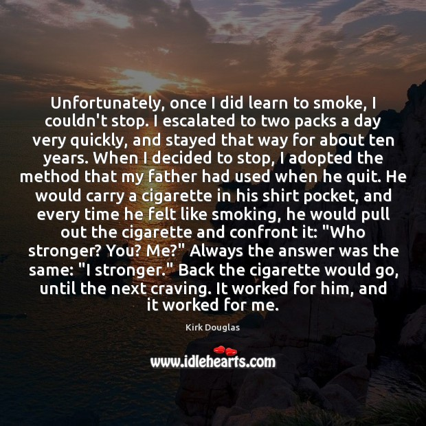Unfortunately, once I did learn to smoke, I couldn't stop. I escalated Kirk Douglas Picture Quote