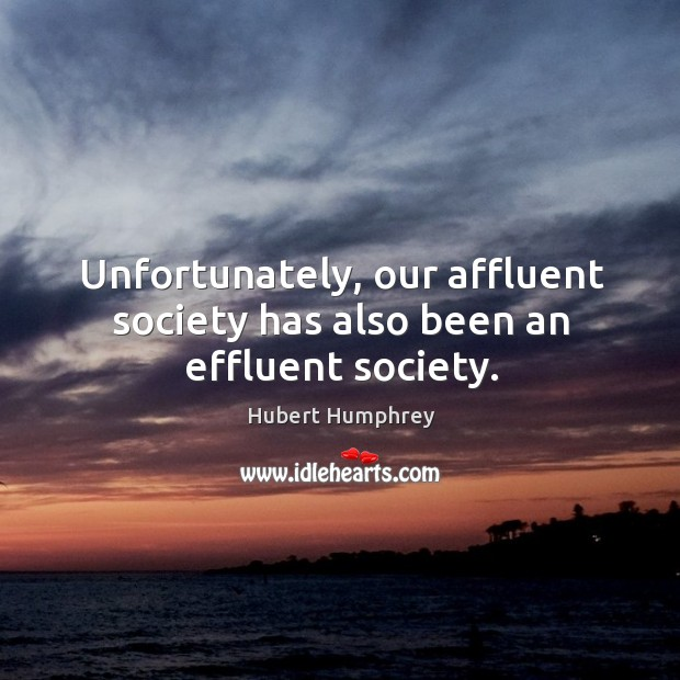 Unfortunately, our affluent society has also been an effluent society. Image