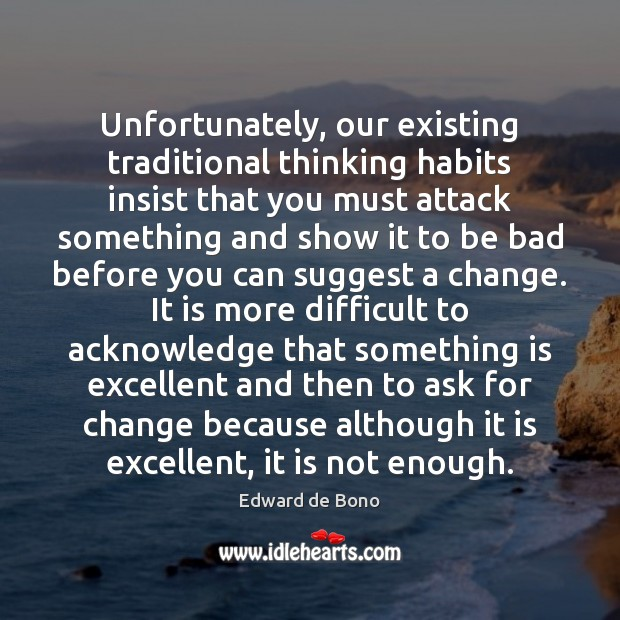 Unfortunately, our existing traditional thinking habits insist that you must attack something Edward de Bono Picture Quote