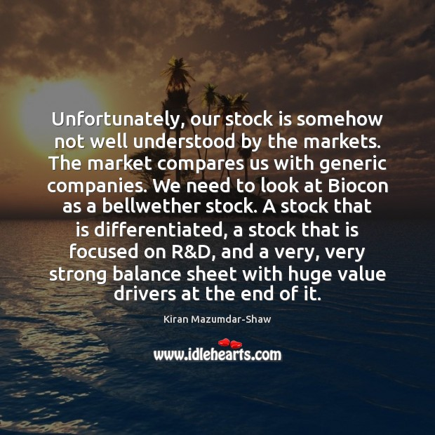 Unfortunately, our stock is somehow not well understood by the markets. The Kiran Mazumdar-Shaw Picture Quote