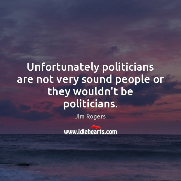 Unfortunately politicians are not very sound people or they wouldn't be politicians. Jim Rogers Picture Quote