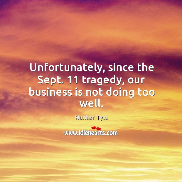 Unfortunately, since the sept. 11 tragedy, our business is not doing too well. Hunter Tylo Picture Quote