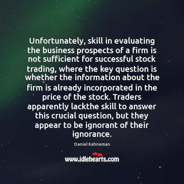 Unfortunately, skill in evaluating the business prospects of a firm is not Image