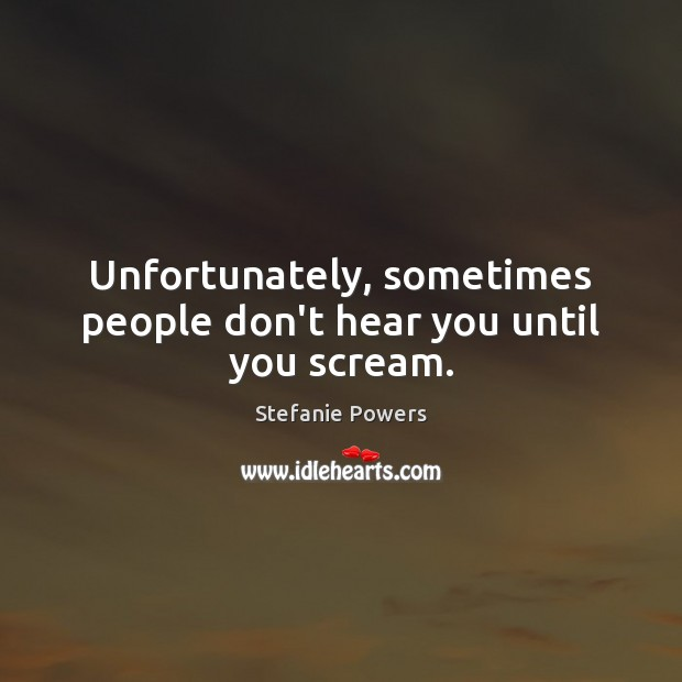 Unfortunately, sometimes people don't hear you until you scream. Image