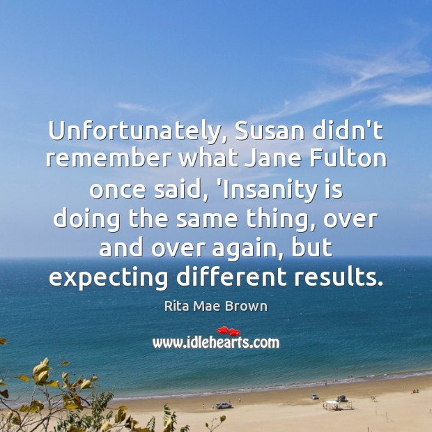 Unfortunately, Susan didn't remember what Jane Fulton once said, 'Insanity is doing Rita Mae Brown Picture Quote