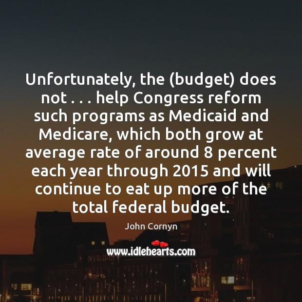 Unfortunately, the (budget) does not . . . help Congress reform such programs as Medicaid John Cornyn Picture Quote