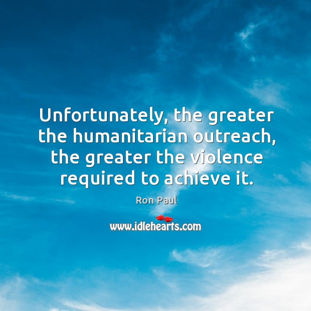 Unfortunately, the greater the humanitarian outreach, the greater the violence required to Image